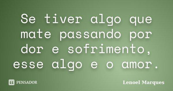 Se tiver algo que mate passando por dor e sofrimento, esse algo e o amor.... Frase de Lenoel Marques.