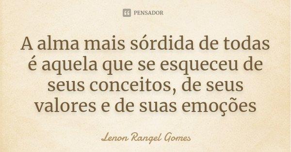 A alma mais sórdida de todas é aquela que se esqueceu de seus conceitos, de seus valores e de suas emoções... Frase de Lenon Rangel Gomes.