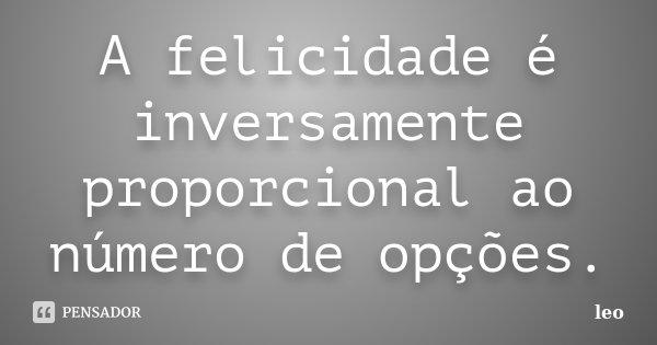 A felicidade é inversamente proporcional ao número de opções.... Frase de Leo.