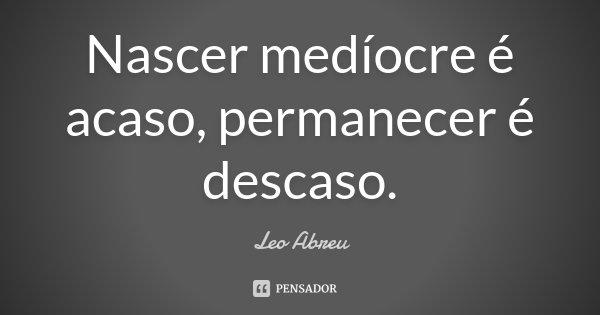 Nascer medíocre é acaso, permanecer é descaso.... Frase de Leo Abreu.