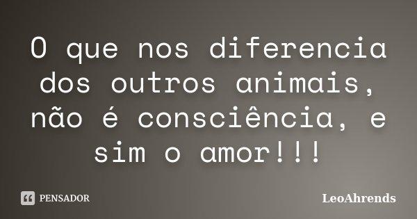 O que nos diferencia dos outros animais, não é consciência, e sim o amor!!!... Frase de LeoAhrends.