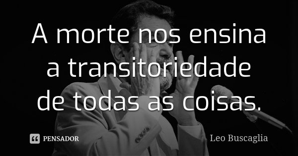 A morte nos ensina a transitoriedade de todas as coisas.... Frase de Leo Buscaglia.