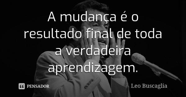 A mudança é o resultado final de toda a verdadeira aprendizagem.... Frase de Leo Buscaglia.