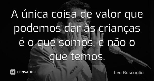 A única coisa de valor que podemos dar às crianças é o que somos, e não o que temos.... Frase de Leo Buscaglia.