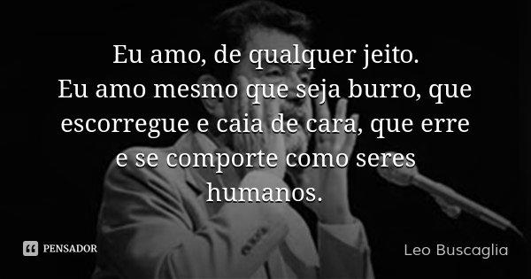 Eu amo, de qualquer jeito. Eu amo mesmo que seja burro, que escorregue e caia de cara, que erre e se comporte como seres humanos.... Frase de Leo Buscaglia.