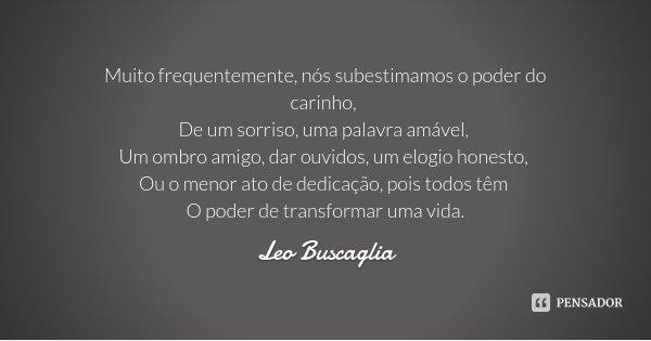 Muito frequentemente, nós subestimamos o poder do carinho, De um sorriso, uma palavra amável, Um ombro amigo, dar ouvidos, um elogio honesto, Ou o menor ato de ... Frase de Leo Buscaglia.