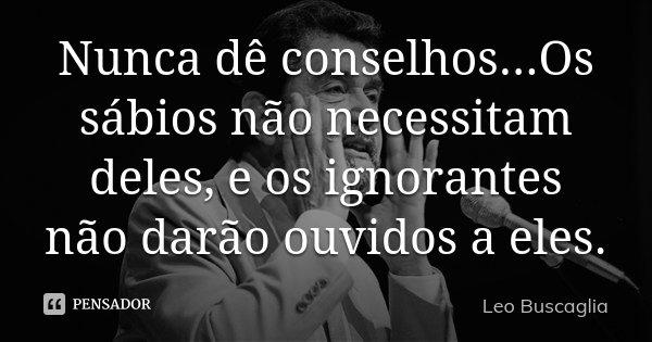 Nunca dê conselhos...Os sábios não necessitam deles, e os ignorantes não darão ouvidos a eles.... Frase de Leo Buscaglia.