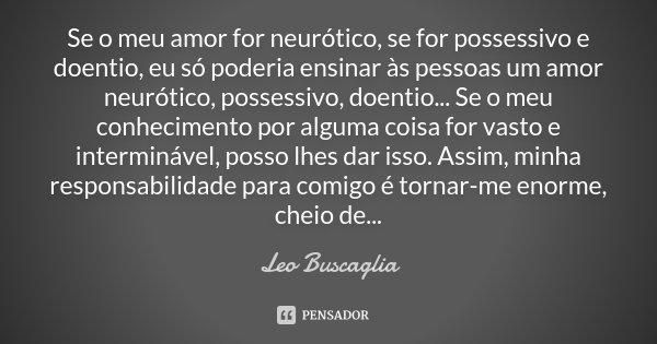 Se o meu amor for neurótico, se for possessivo e doentio, eu só poderia ensinar às pessoas um amor neurótico, possessivo, doentio... Se o meu conhecimento por a... Frase de Leo Buscaglia.