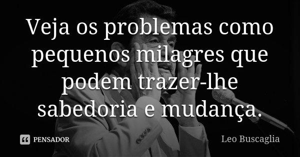 Veja os problemas como pequenos milagres que podem trazer-lhe sabedoria e mudança.... Frase de Leo Buscaglia.