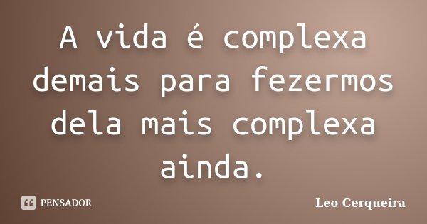 A vida é complexa demais para fezermos dela mais complexa ainda.... Frase de Leo cerqueira.