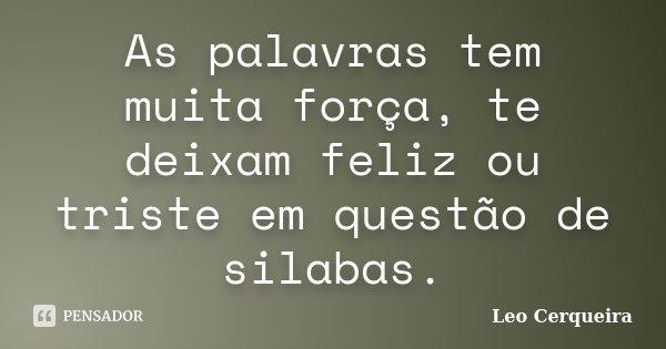As palavras tem muita força, te deixam feliz ou triste em questão de silabas.... Frase de Leo cerqueira.