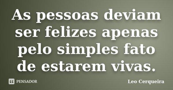 As pessoas deviam ser felizes apenas pelo simples fato de estarem vivas.... Frase de Leo cerqueira.