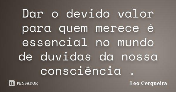 Dar o devido valor para quem merece é essencial no mundo de duvidas da nossa consciência .... Frase de Leo cerqueira.