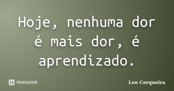 Hoje, nenhuma dor é mais dor, é aprendizado.... Frase de Leo cerqueira.