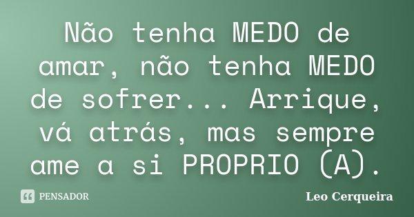 Não tenha MEDO de amar, não tenha MEDO de sofrer... Arrique, vá atrás, mas sempre ame a si PROPRIO (A).... Frase de Leo cerqueira.