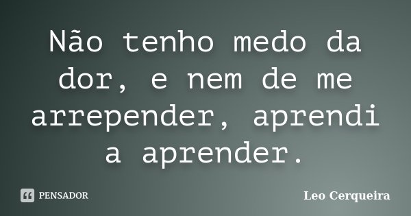 Não tenho medo da dor, e nem de me arrepender, aprendi a aprender.... Frase de Leo cerqueira.
