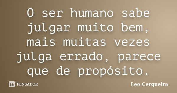 O ser humano sabe julgar muito bem, mais muitas vezes julga errado, parece que de propósito.... Frase de Leo cerqueira.
