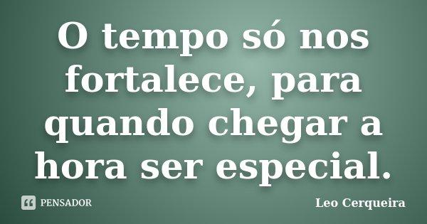 O tempo só nos fortalece, para quando chegar a hora ser especial.... Frase de Leo cerqueira.