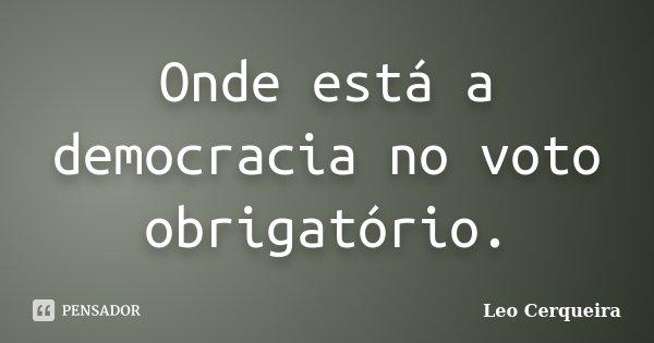 Onde está a democracia no voto obrigatório.... Frase de Leo cerqueira.