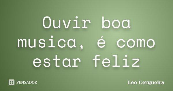 Ouvir boa musica, é como estar feliz... Frase de Leo cerqueira..