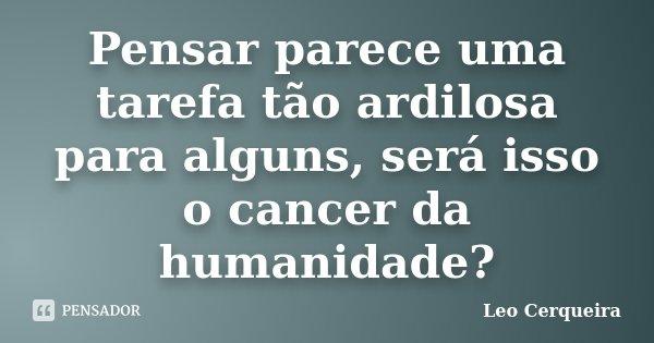 Pensar parece uma tarefa tão ardilosa para alguns, será isso o cancer da humanidade?... Frase de Leo cerqueira.