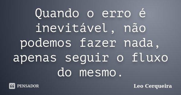Quando o erro é inevitável, não podemos fazer nada, apenas seguir o fluxo do mesmo.... Frase de Leo cerqueira.