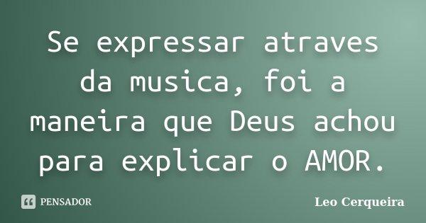 Se expressar atraves da musica, foi a maneira que Deus achou para explicar o AMOR.... Frase de Leo cerqueira.