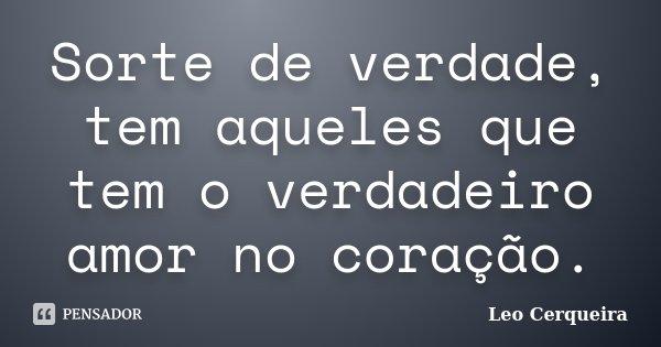 Sorte de verdade, tem aqueles que tem o verdadeiro amor no coração.... Frase de Leo cerqueira.