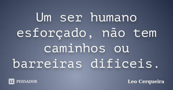 Um ser humano esforçado, não tem caminhos ou barreiras dificeis.... Frase de Leo Cerqueira.
