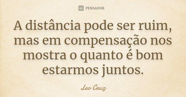 A distância pode ser ruim, mas em compensação nos mostra o quanto é bom estarmos juntos.... Frase de Leo Cruz.