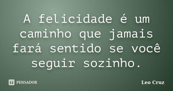 A felicidade é um caminho que jamais fará sentido se você seguir sozinho.... Frase de Leo Cruz.