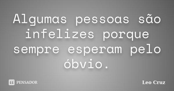 Algumas pessoas são infelizes porque sempre esperam pelo óbvio.... Frase de Leo Cruz.