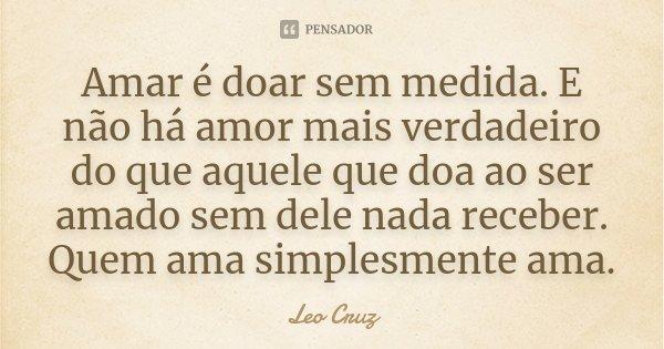 Amar é doar sem medida. E não há amor mais verdadeiro do que aquele que doa ao ser amado sem dele nada receber. Quem ama simplesmente ama.... Frase de Leo Cruz.