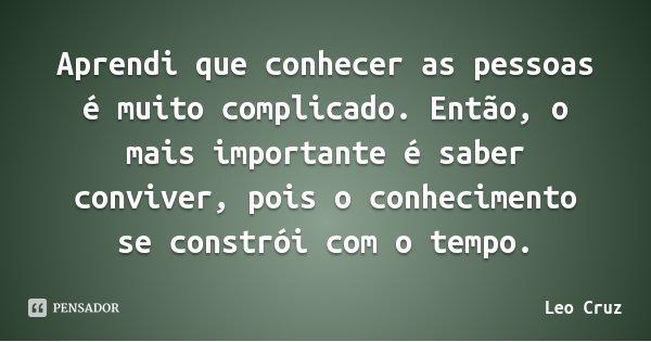 Aprendi que conhecer as pessoas é muito complicado. Então, o mais importante é saber conviver, pois o conhecimento se constrói com o tempo.... Frase de Leo Cruz.