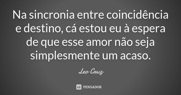 Na sincronia entre coincidência e destino, cá estou eu à espera de que esse amor não seja simplesmente um acaso.... Frase de Leo Cruz.