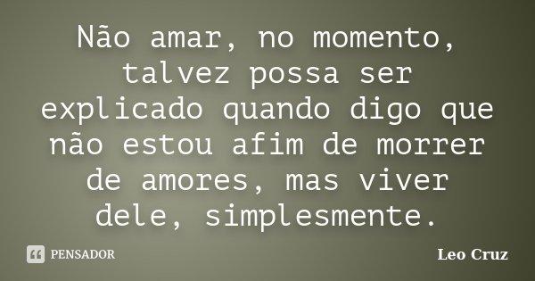 Não amar, no momento, talvez possa ser explicado quando digo que não estou afim de morrer de amores, mas viver dele, simplesmente.... Frase de Leo Cruz.