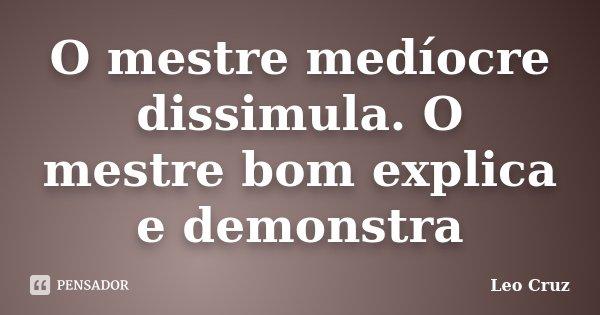 O mestre medíocre dissimula. O mestre bom explica e demonstra... Frase de Leo Cruz.