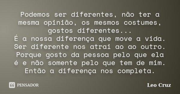 Podemos ser diferentes, não ter a mesma opinião, os mesmos costumes, gostos diferentes... É a nossa diferença que move a vida. Ser diferente nos atrai ao ao out... Frase de Leo Cruz.