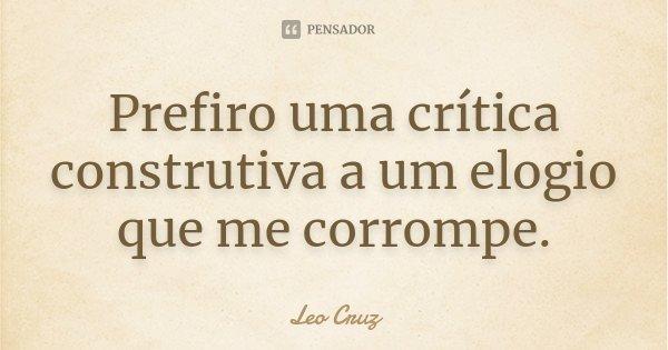 Prefiro uma crítica construtiva a um elogio que me corrompe.... Frase de Leo Cruz.