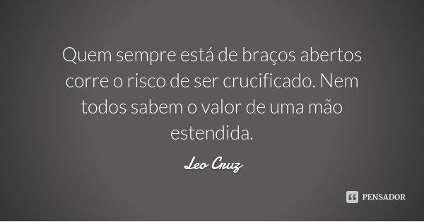 Quem sempre está de braços abertos corre o risco de ser crucificado. Nem todos sabem o valor de uma mão estendida.... Frase de Leo Cruz.