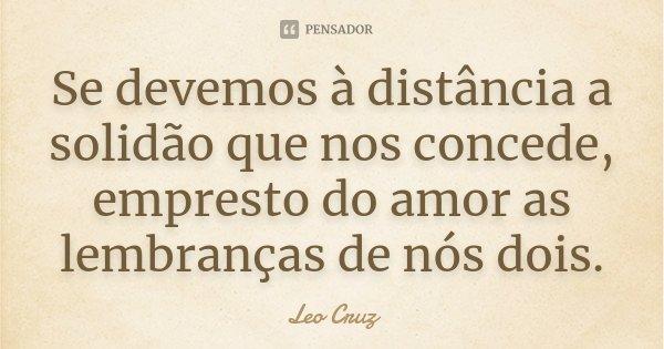 Se devemos à distância a solidão que nos concede, empresto do amor as lembranças de nós dois.... Frase de Leo Cruz.