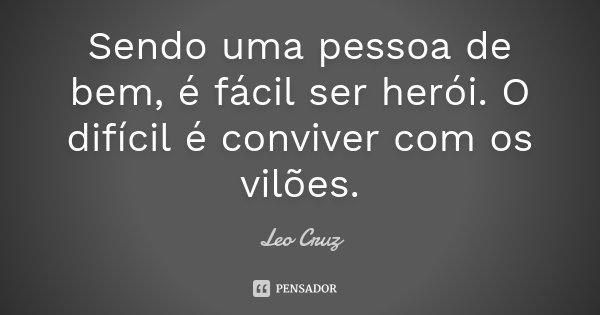 Sendo uma pessoa de bem, é fácil ser herói. O difícil é conviver com os vilões.... Frase de Leo Cruz.