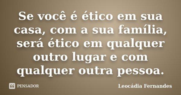 Se você é ético em sua casa, com a sua família, será ético em qualquer outro lugar e com qualquer outra pessoa.... Frase de Leocádia Fernandes.