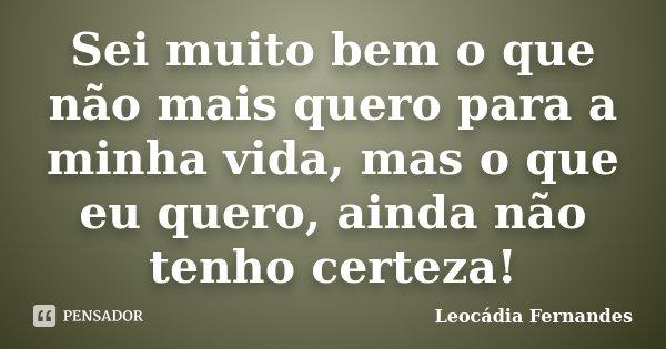 Sei muito bem o que não mais quero para a minha vida, mas o que eu quero, ainda não tenho certeza!... Frase de Leocádia Fernandes.