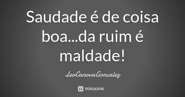 Saudade é de coisa boa...da ruim é maldade!... Frase de LéoCanovaGonsalez.