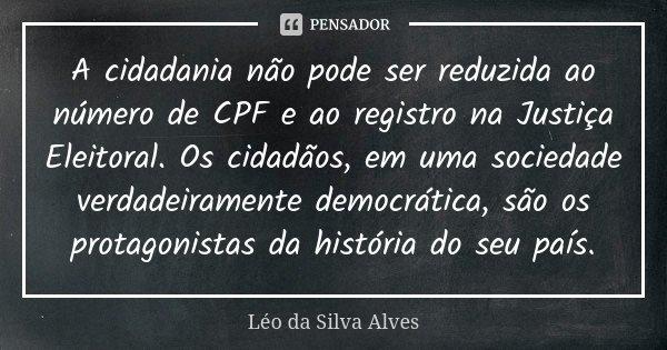 A cidadania não pode ser reduzida ao número de CPF e ao registro na Justiça Eleitoral. Os cidadãos, em uma sociedade verdadeiramente democrática, são os protago... Frase de Léo da Silva Alves.