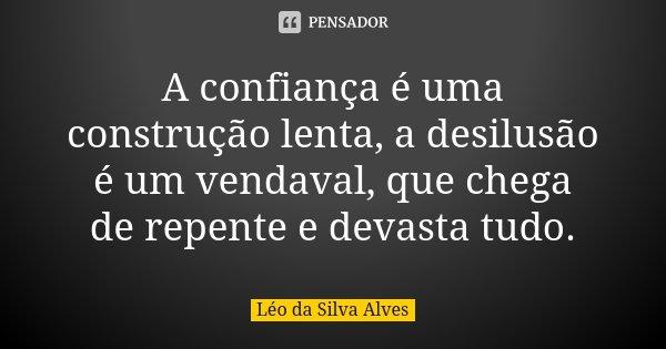 A confiança é uma construção lenta, a desilusão é um vendaval, que chega de repente e devasta tudo.... Frase de Léo da Silva Alves.