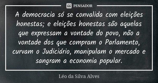 A democracia só se convalida com eleições honestas; e eleições honestas são aquelas que expressam a vontade do povo, não a vontade dos que compram o Parlamento,... Frase de Léo da Silva Alves.