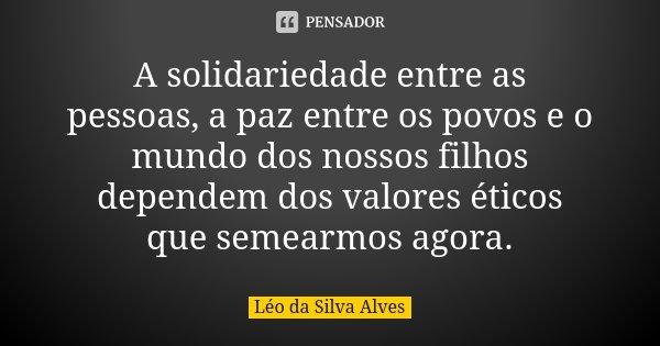 A solidariedade entre as pessoas, a paz entre os povos e o mundo dos nossos filhos dependem dos valores éticos que semearmos agora.... Frase de Léo da Silva Alves.