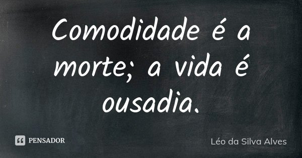 Comodidade é a morte; a vida é ousadia.... Frase de Léo da Silva Alves.